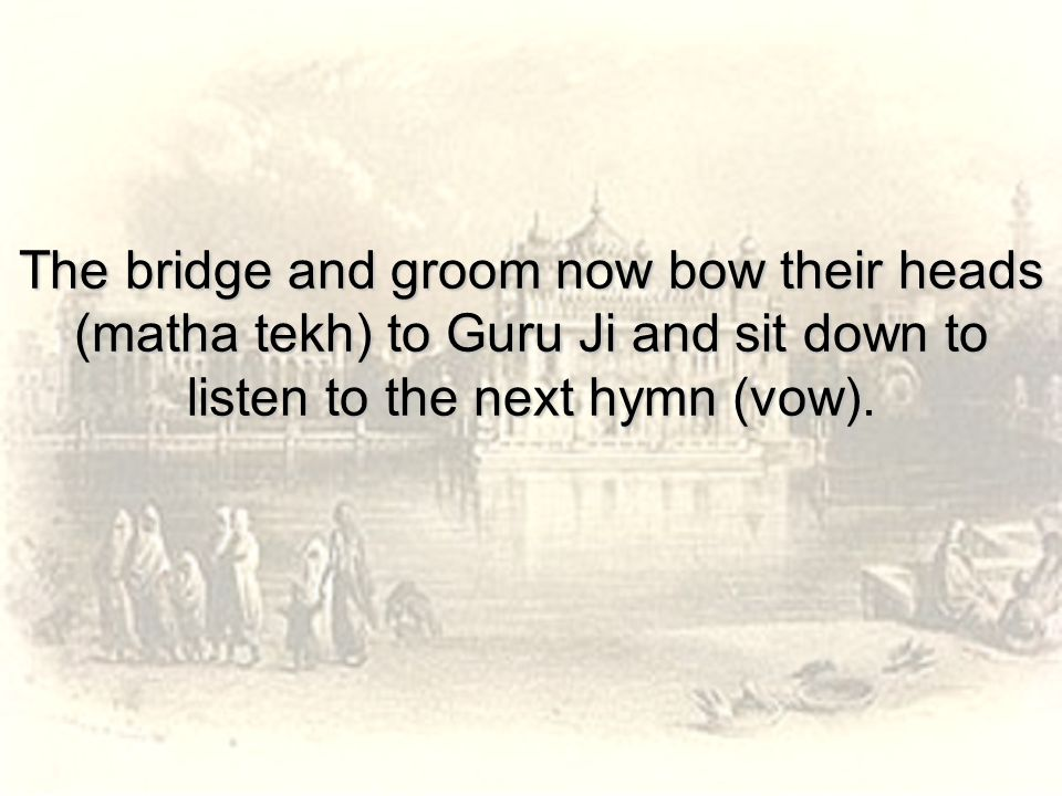 The bridge and groom now bow their heads (matha tekh) to Guru Ji and sit down to listen to the next hymn (vow).