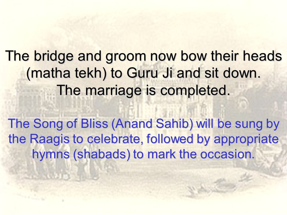 The bridge and groom now bow their heads (matha tekh) to Guru Ji and sit down.