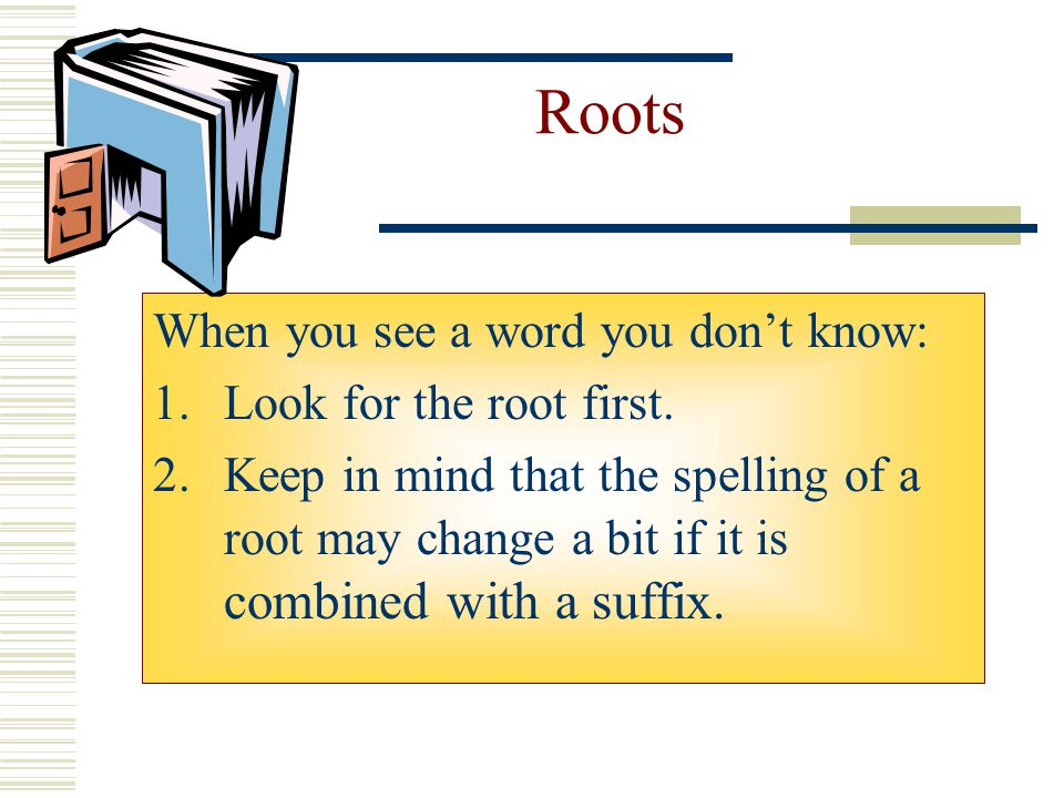 Roots When you see a word you don't know: Look for the root first.