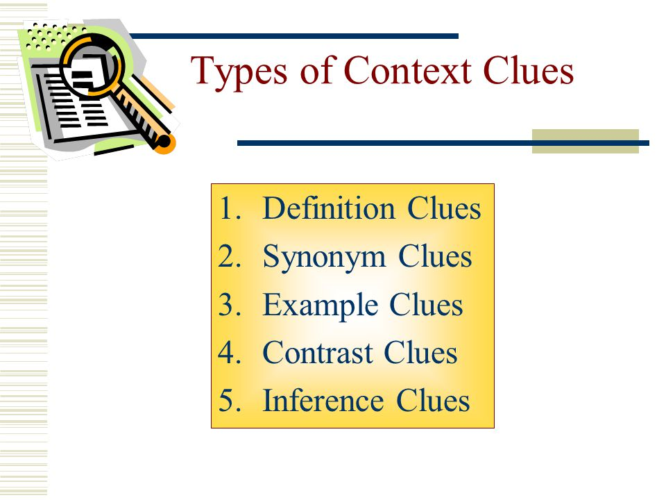 Types of Context Clues Definition Clues Synonym Clues Example Clues