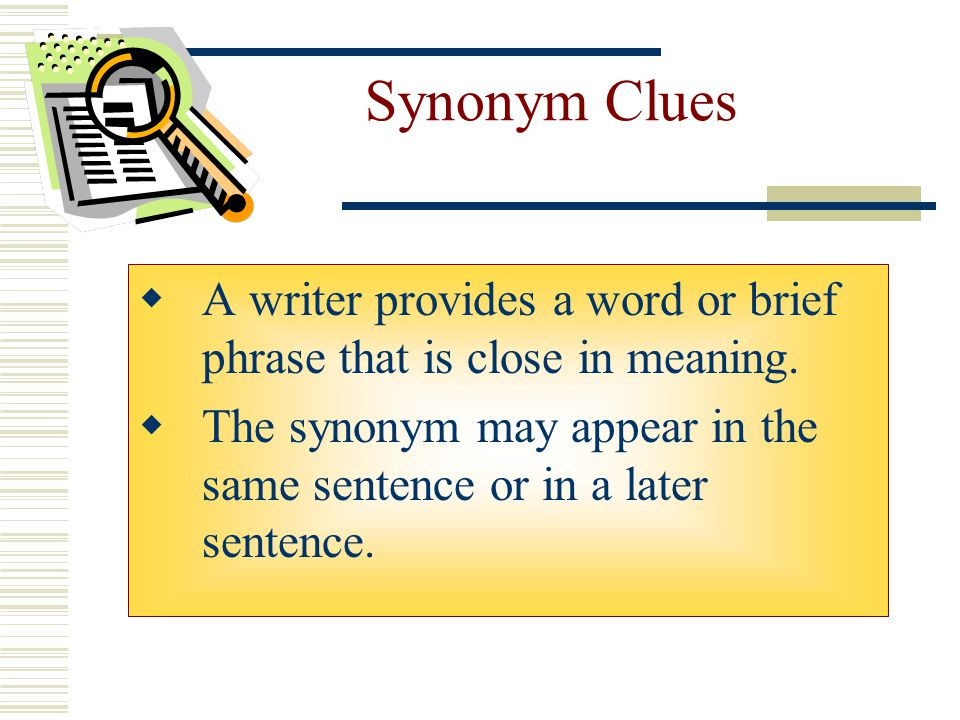 Synonym Clues A writer provides a word or brief phrase that is close in meaning.