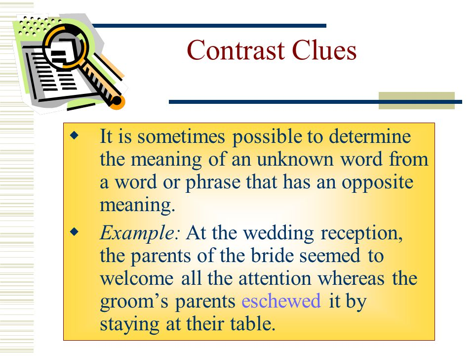 Contrast Clues It is sometimes possible to determine the meaning of an unknown word from a word or phrase that has an opposite meaning.