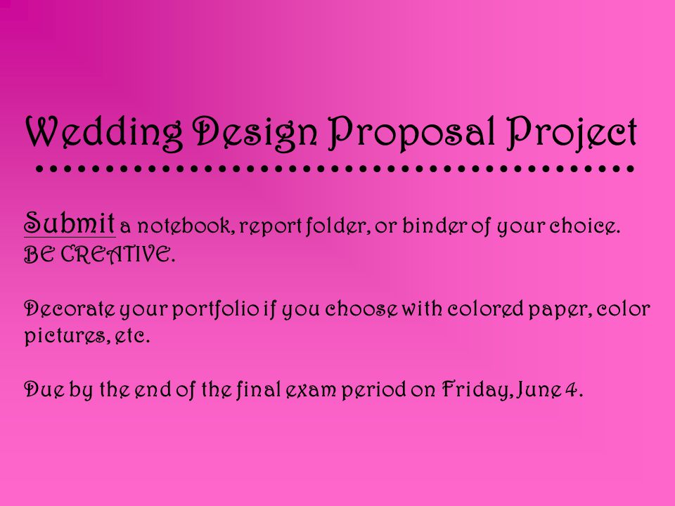 Wedding Design Proposal Project Submit a notebook, report folder, or binder of your choice.