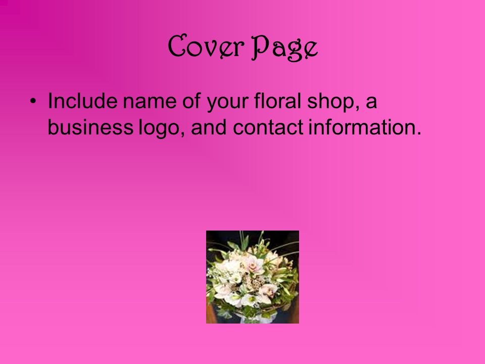 Cover Page Include name of your floral shop, a business logo, and contact information.