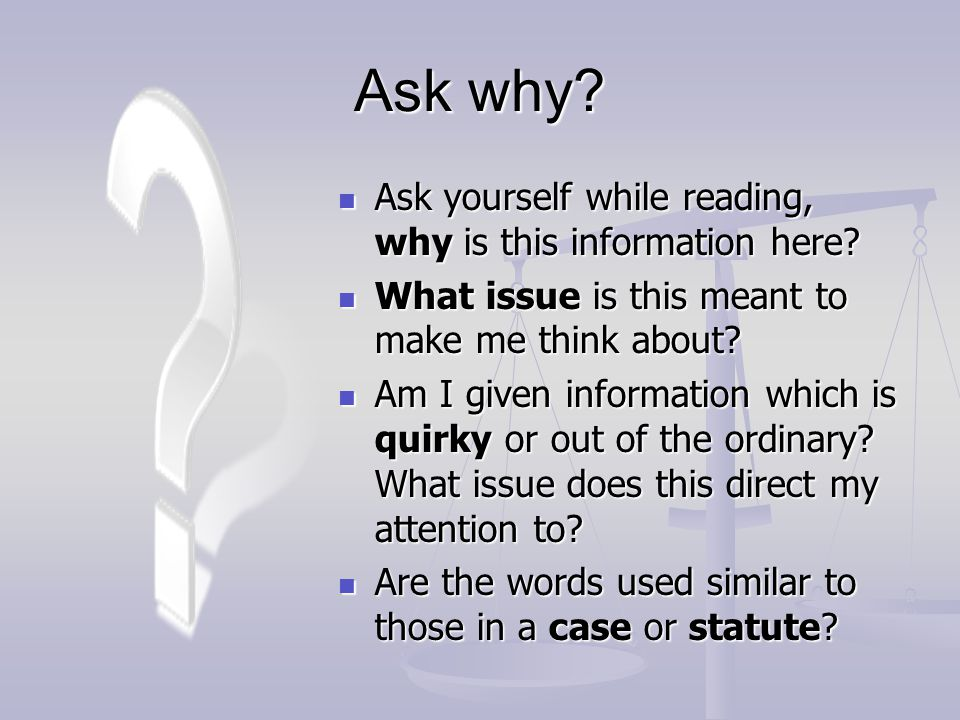 Ask why Ask yourself while reading, why is this information here