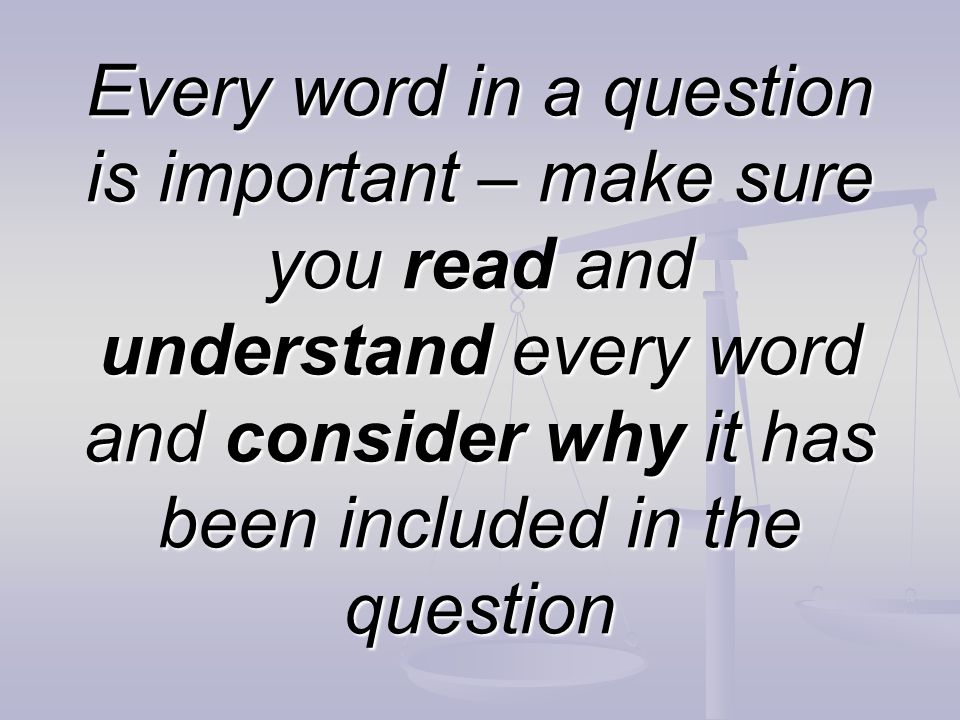Every word in a question is important – make sure you read and understand every word and consider why it has been included in the question