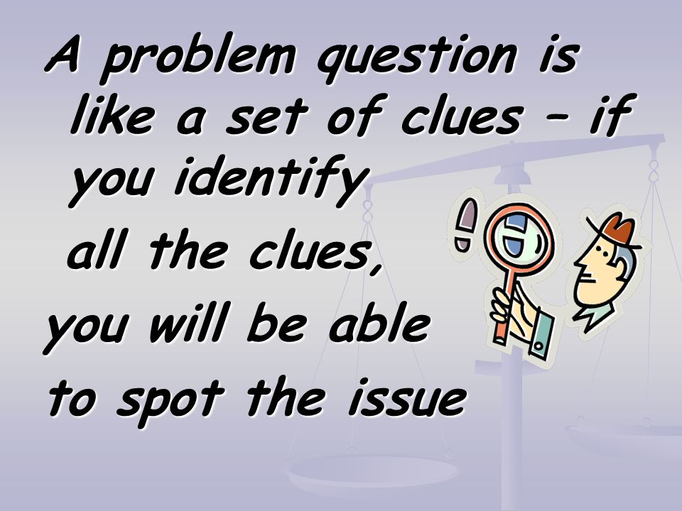 A problem question is like a set of clues – if you identify