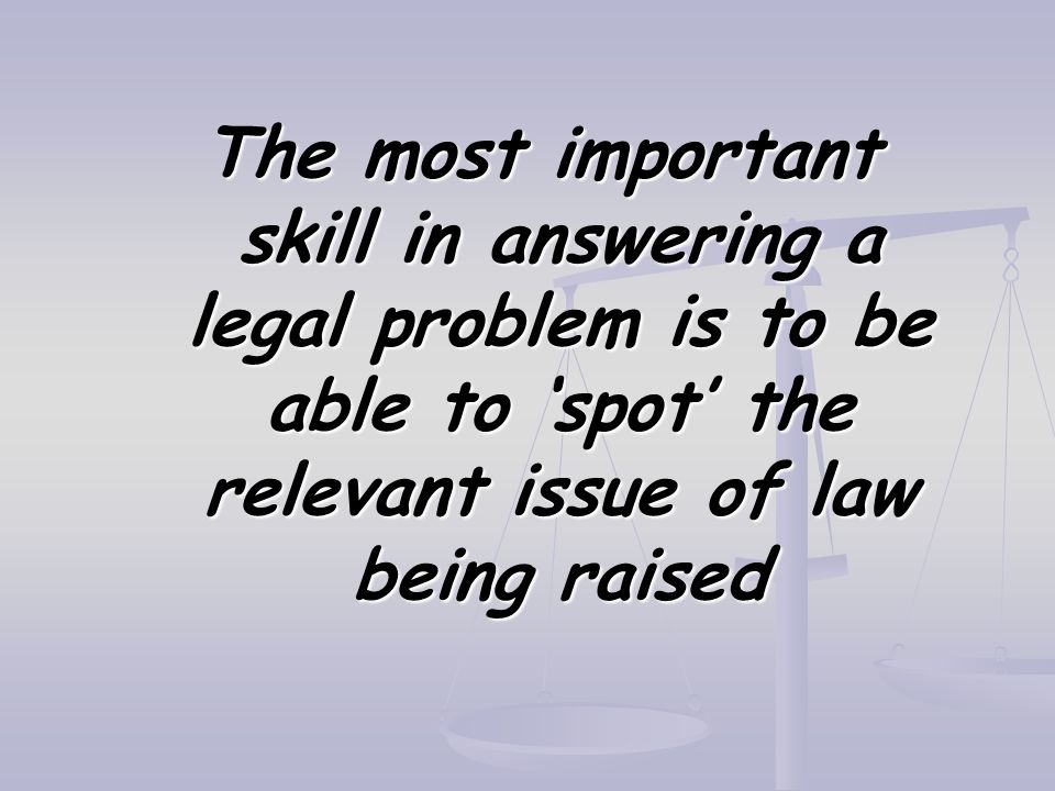 The most important skill in answering a legal problem is to be able to 'spot' the relevant issue of law being raised