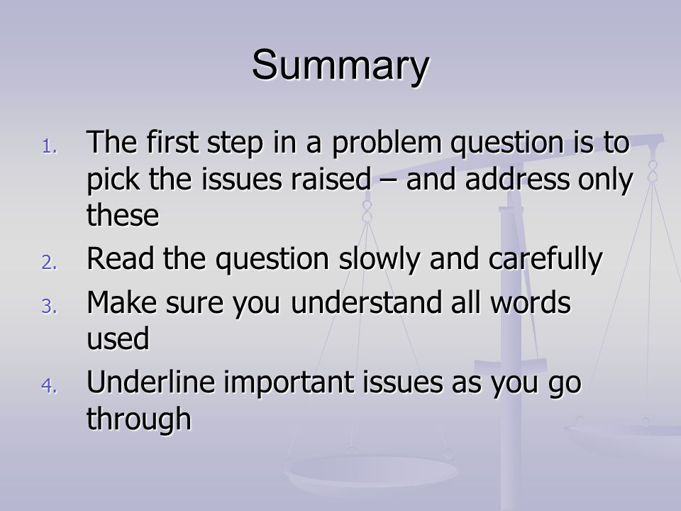 Summary The first step in a problem question is to pick the issues raised – and address only these.
