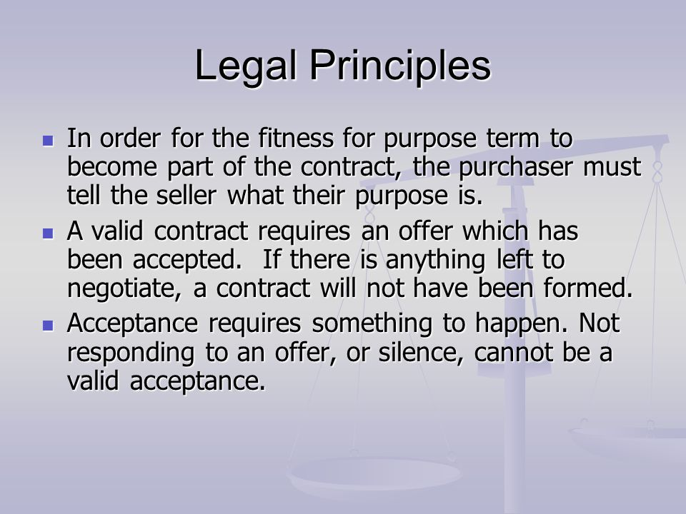 Legal Principles In order for the fitness for purpose term to become part of the contract, the purchaser must tell the seller what their purpose is.