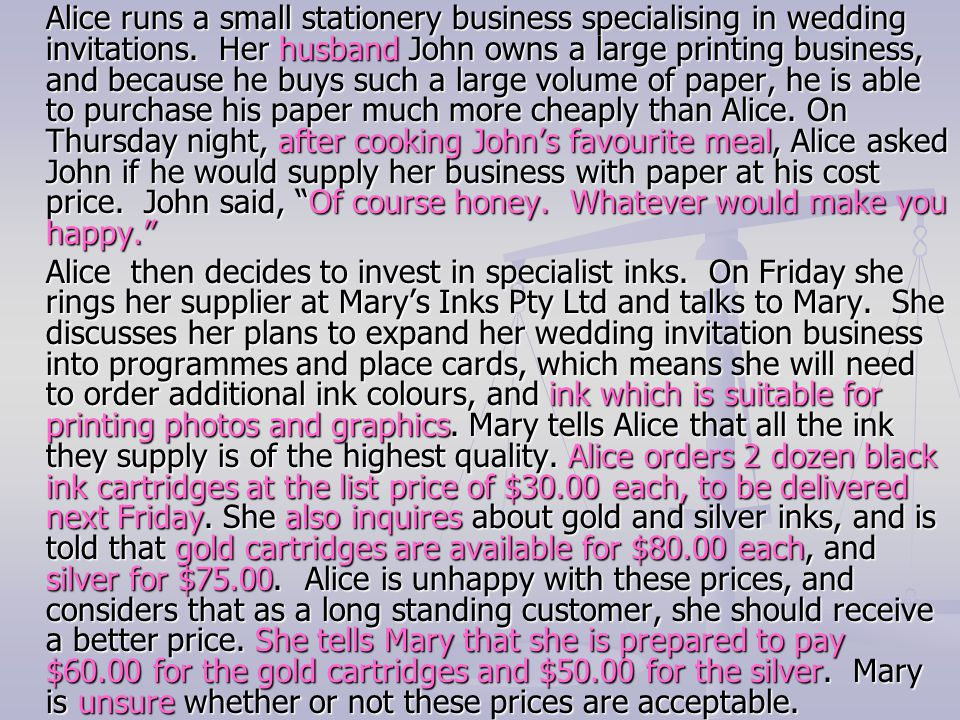Alice runs a small stationery business specialising in wedding invitations. Her husband John owns a large printing business, and because he buys such a large volume of paper, he is able to purchase his paper much more cheaply than Alice. On Thursday night, after cooking John's favourite meal, Alice asked John if he would supply her business with paper at his cost price. John said, Of course honey. Whatever would make you happy.