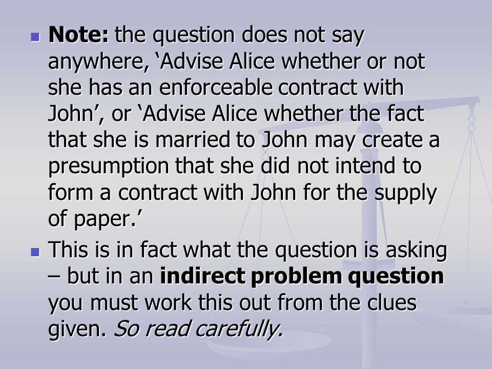 Note: the question does not say anywhere, 'Advise Alice whether or not she has an enforceable contract with John', or 'Advise Alice whether the fact that she is married to John may create a presumption that she did not intend to form a contract with John for the supply of paper.'