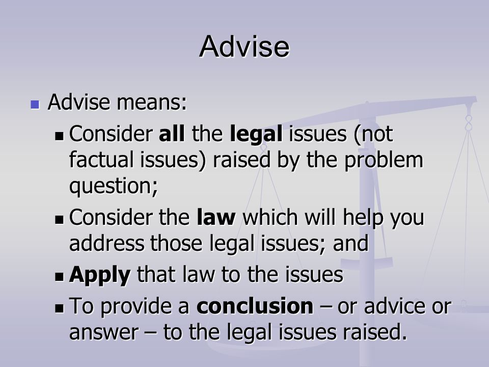 Advise Advise means: Consider all the legal issues (not factual issues) raised by the problem question;