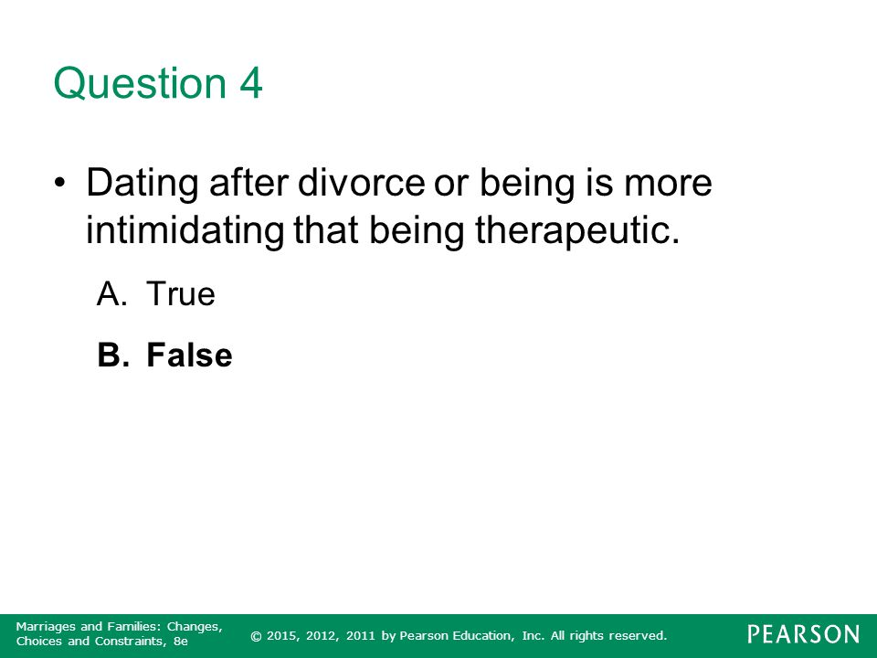Question 4 Dating after divorce or being is more intimidating that being therapeutic. True False