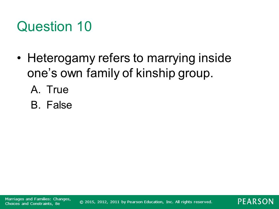 Question 10 Heterogamy refers to marrying inside one's own family of kinship group. True False
