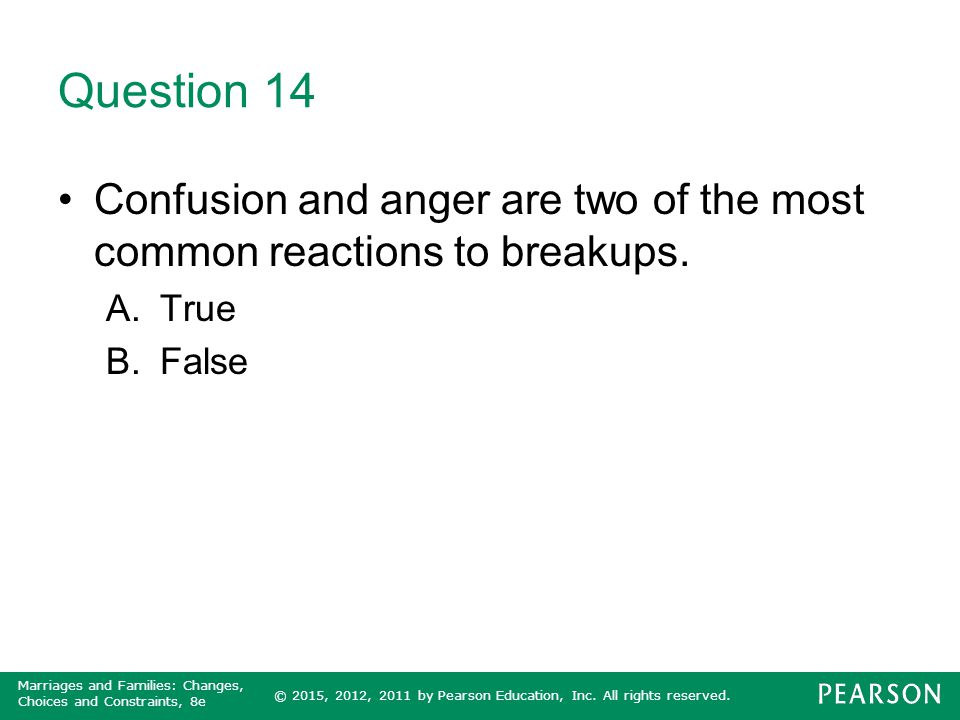 Question 14 Confusion and anger are two of the most common reactions to breakups. True False