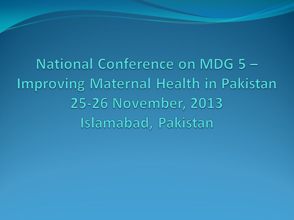 National Conference on MDG 5 – Improving Maternal Health in Pakistan 25-26 November, 2013 Islamabad, Pakistan