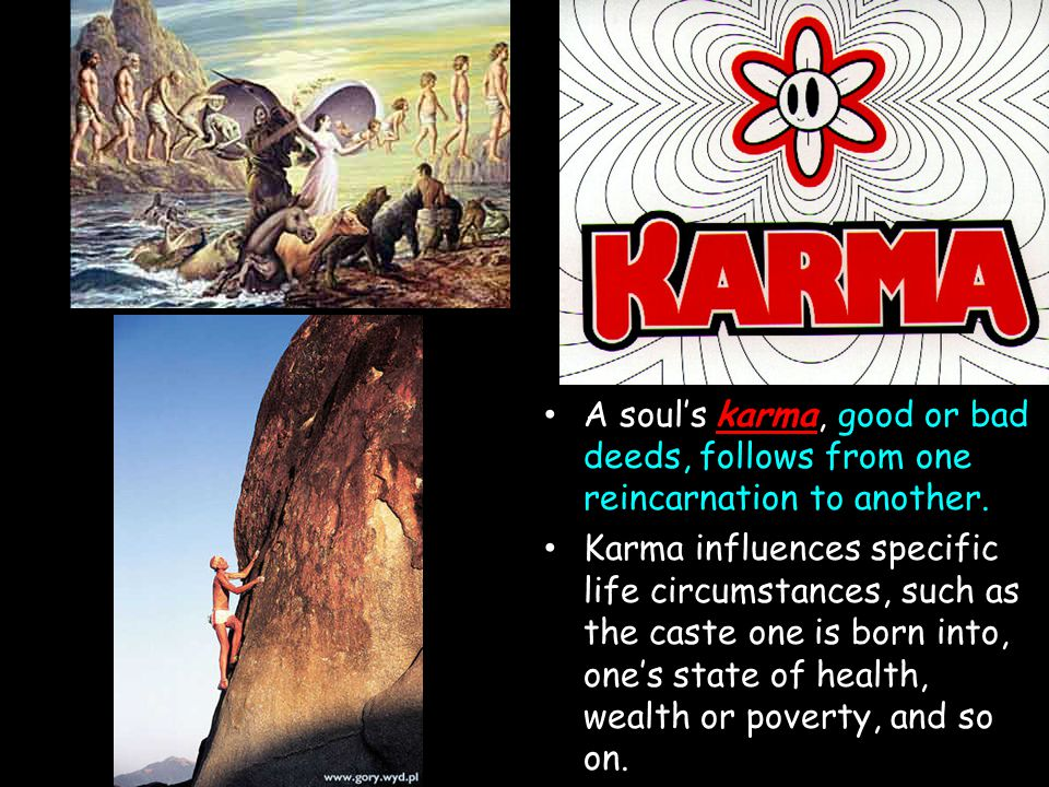 Karma A soul's karma, good or bad deeds, follows from one reincarnation to another.