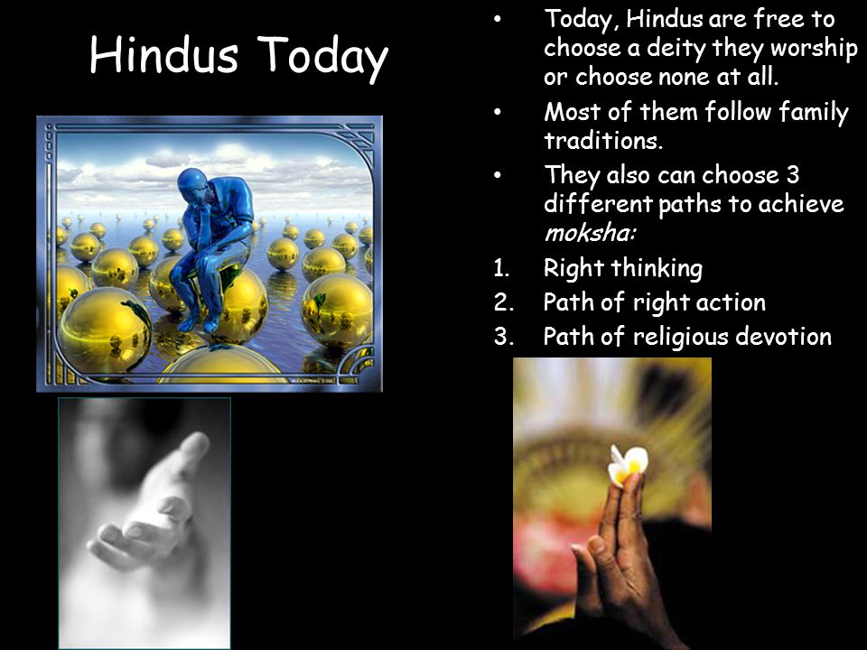 Hindus Today Today, Hindus are free to choose a deity they worship or choose none at all. Most of them follow family traditions.
