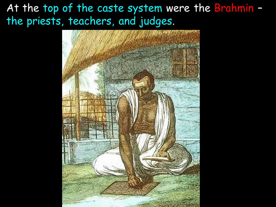 At the top of the caste system were the Brahmin – the priests, teachers, and judges.