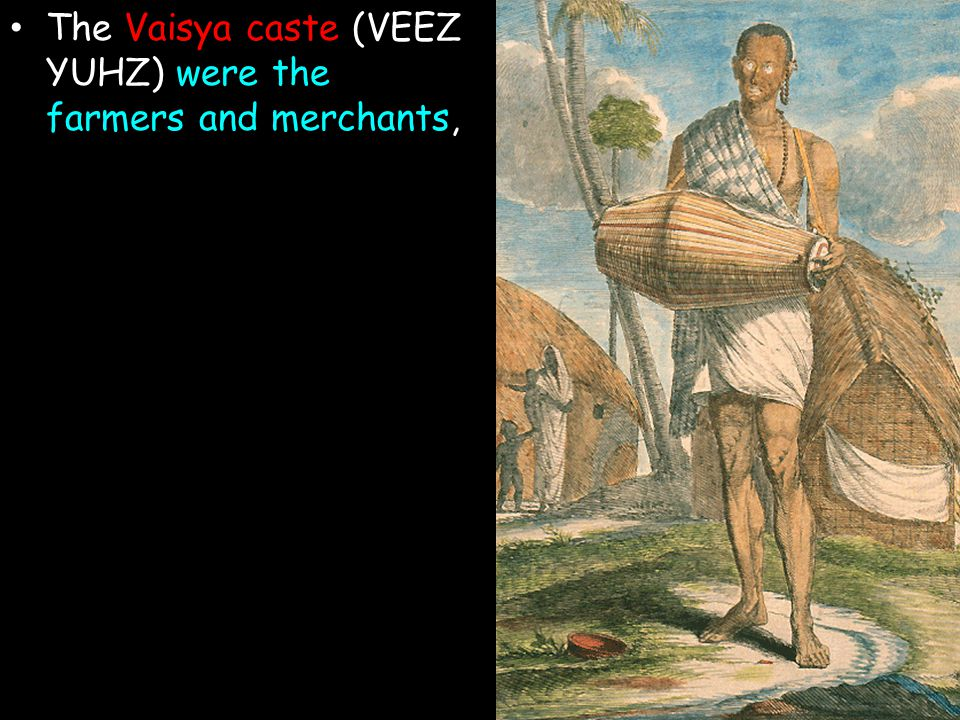 The Vaisya caste (VEEZ YUHZ) were the farmers and merchants,