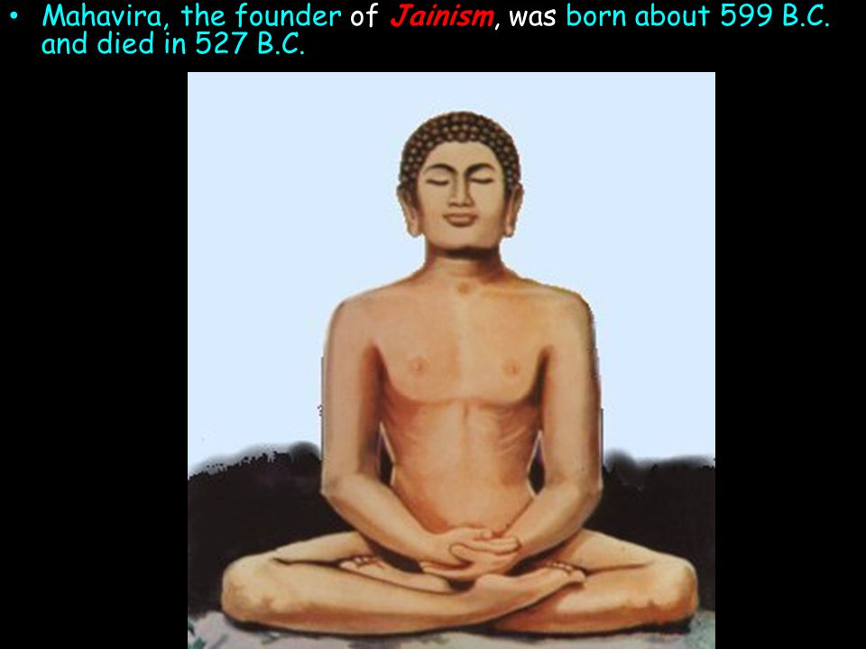 Mahavira, the founder of Jainism, was born about 599 B. C