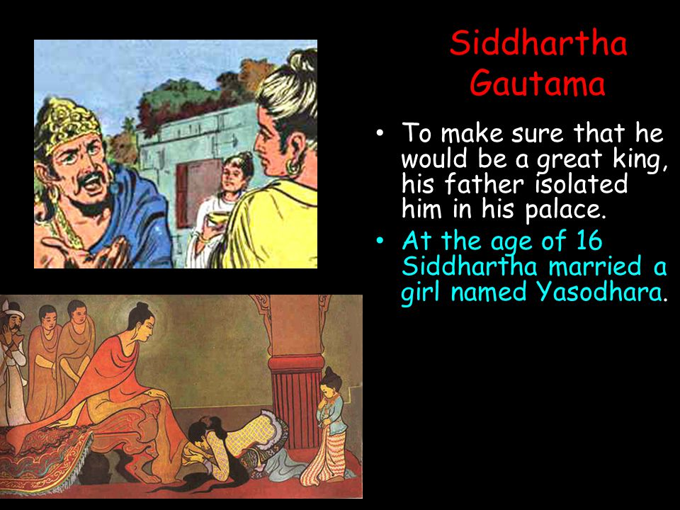 Siddhartha Gautama To make sure that he would be a great king, his father isolated him in his palace.