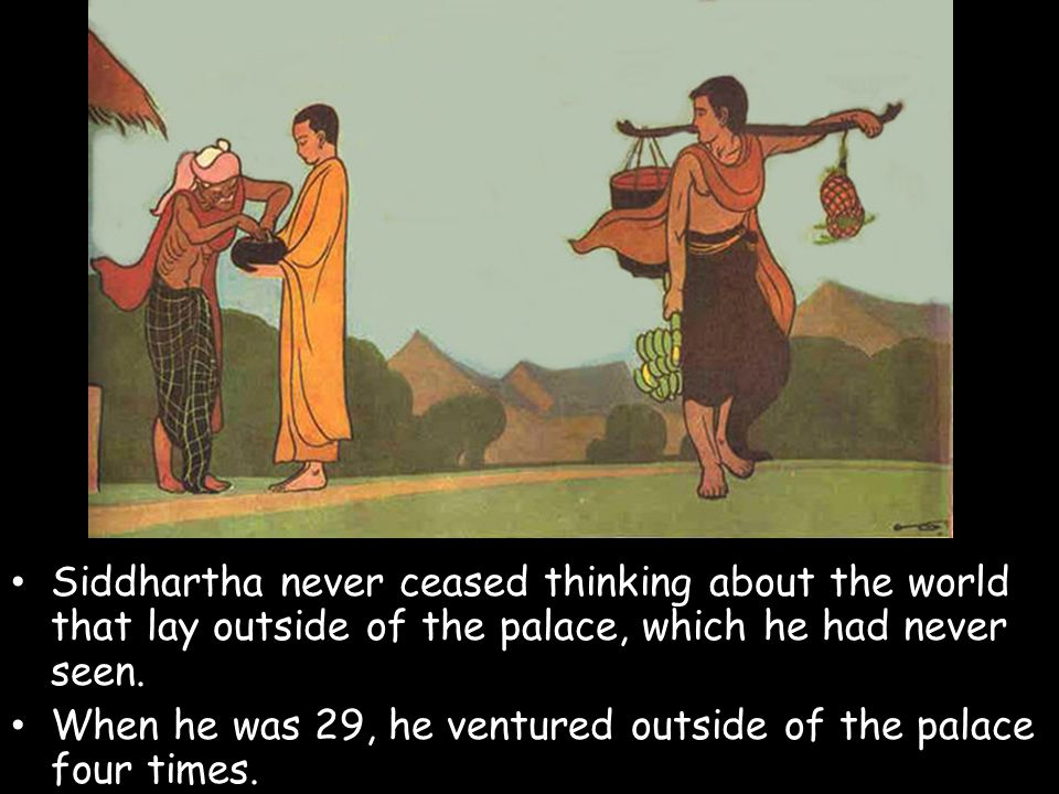 Siddhartha never ceased thinking about the world that lay outside of the palace, which he had never seen.