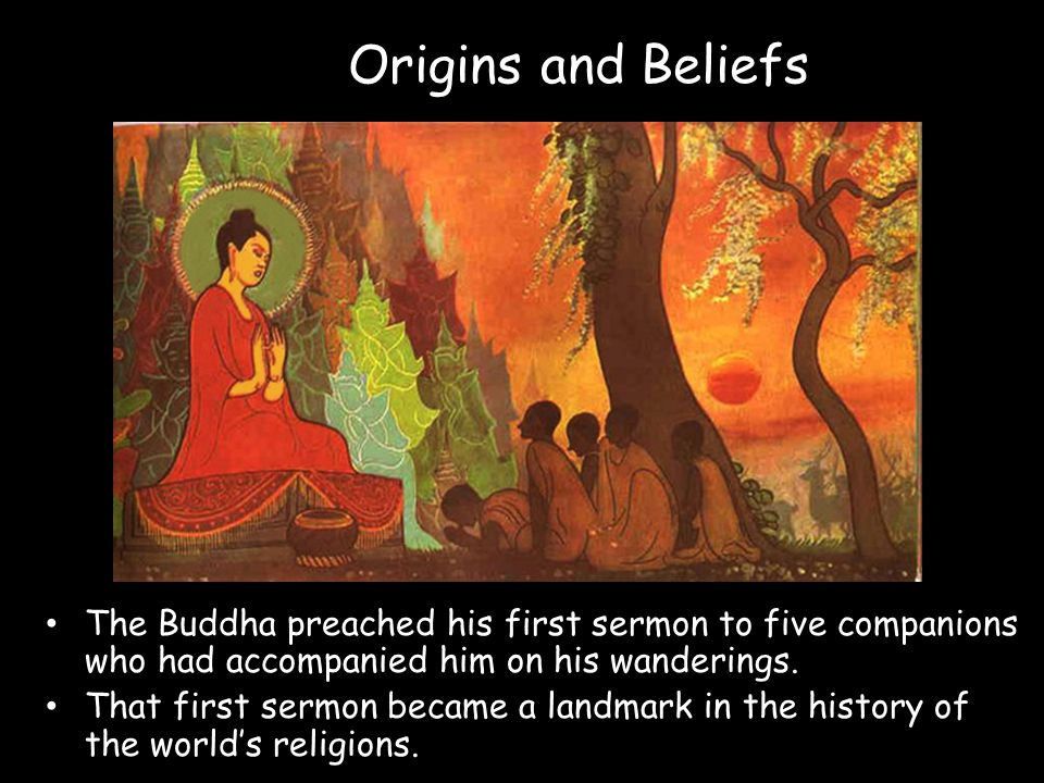 Origins and Beliefs The Buddha preached his first sermon to five companions who had accompanied him on his wanderings.