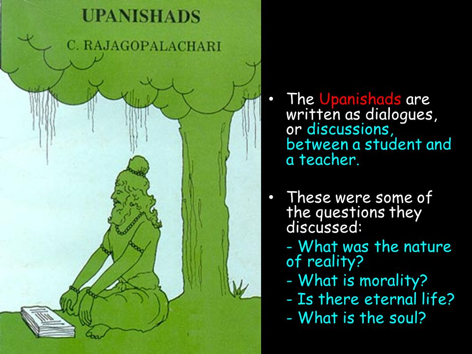 The Upanishads are written as dialogues, or discussions, between a student and a teacher.