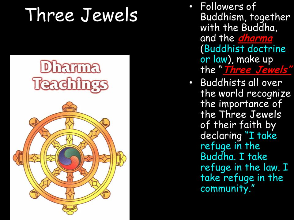 Three Jewels Followers of Buddhism, together with the Buddha, and the dharma (Buddhist doctrine or law), make up the Three Jewels