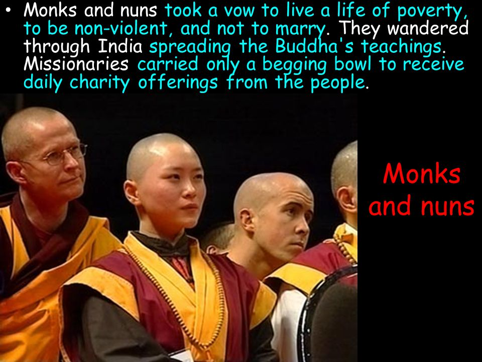 Monks and nuns took a vow to live a life of poverty, to be non-violent, and not to marry. They wandered through India spreading the Buddha s teachings. Missionaries carried only a begging bowl to receive daily charity offerings from the people.