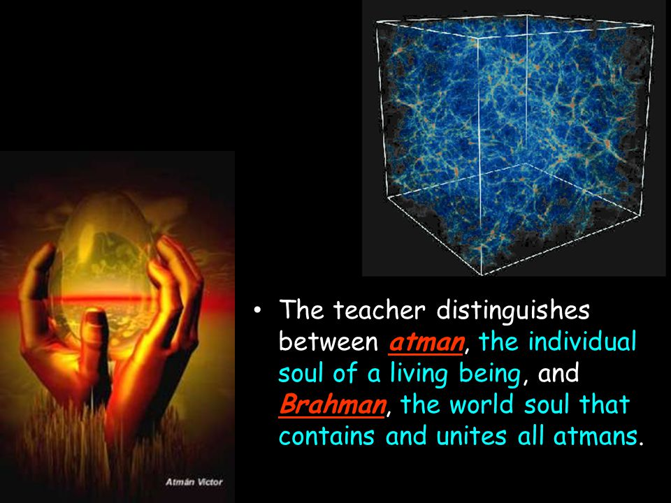 The teacher distinguishes between atman, the individual soul of a living being, and Brahman, the world soul that contains and unites all atmans.