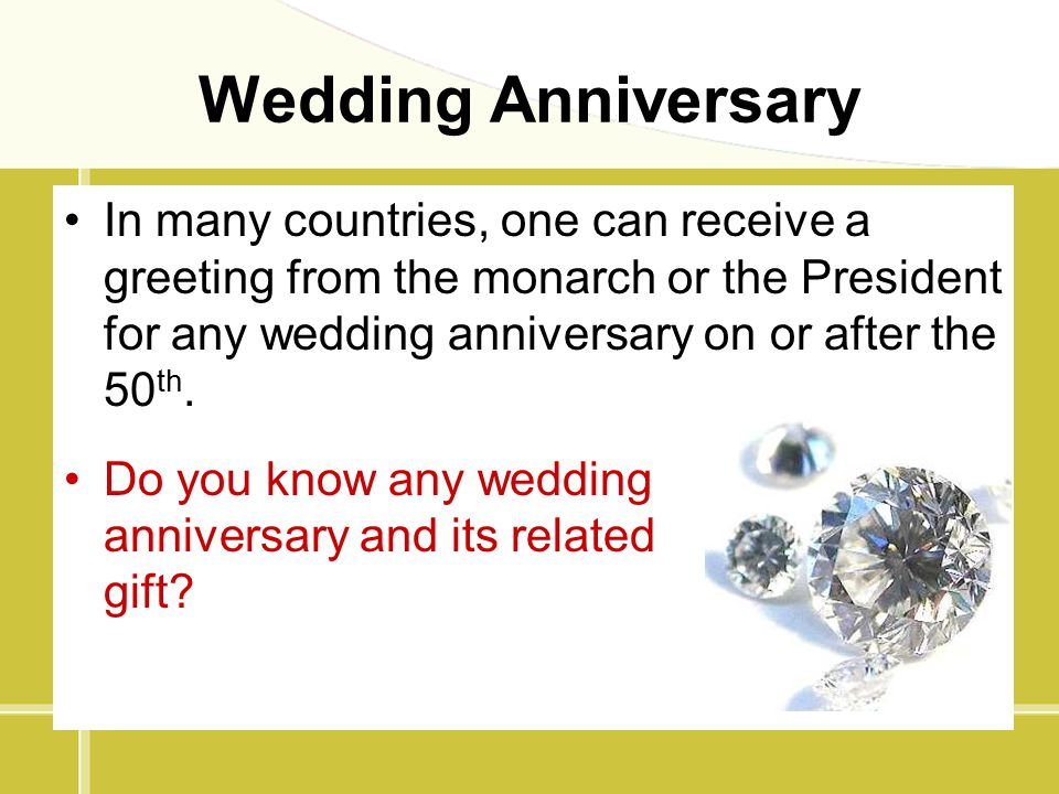Wedding Anniversary In many countries, one can receive a greeting from the monarch or the President for any wedding anniversary on or after the 50th.