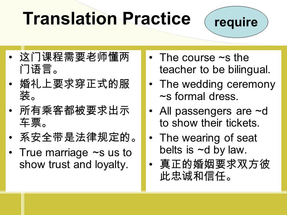 Translation Practice require 这门课程需要老师懂两门语言。 婚礼上要求穿正式的服装。 所有乘客都被要求出示车票。