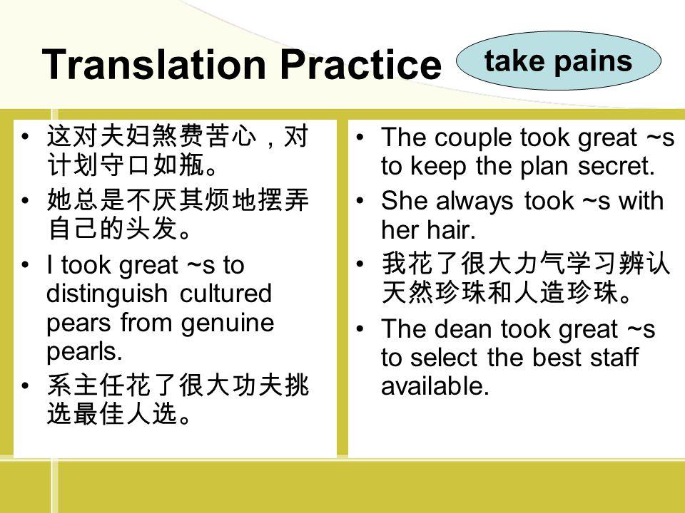Translation Practice take pains 这对夫妇煞费苦心,对计划守口如瓶。 她总是不厌其烦地摆弄自己的头发。