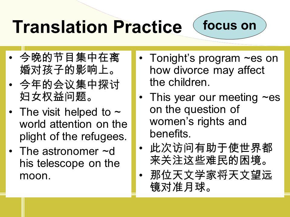 Translation Practice focus on 今晚的节目集中在离婚对孩子的影响上。 今年的会议集中探讨妇女权益问题。