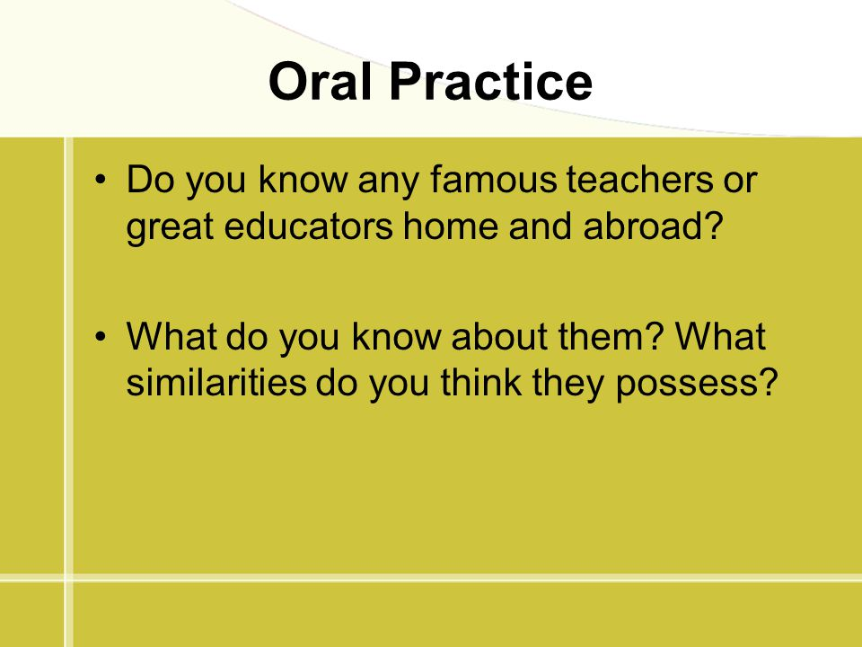 Oral Practice Do you know any famous teachers or great educators home and abroad