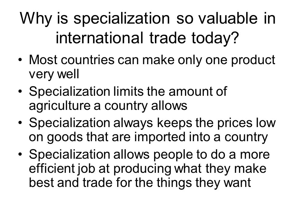 Why is specialization so valuable in international trade today