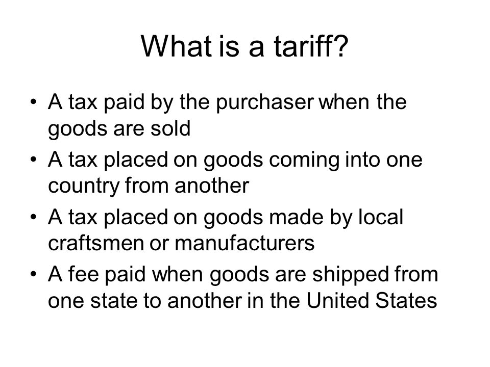 What is a tariff A tax paid by the purchaser when the goods are sold