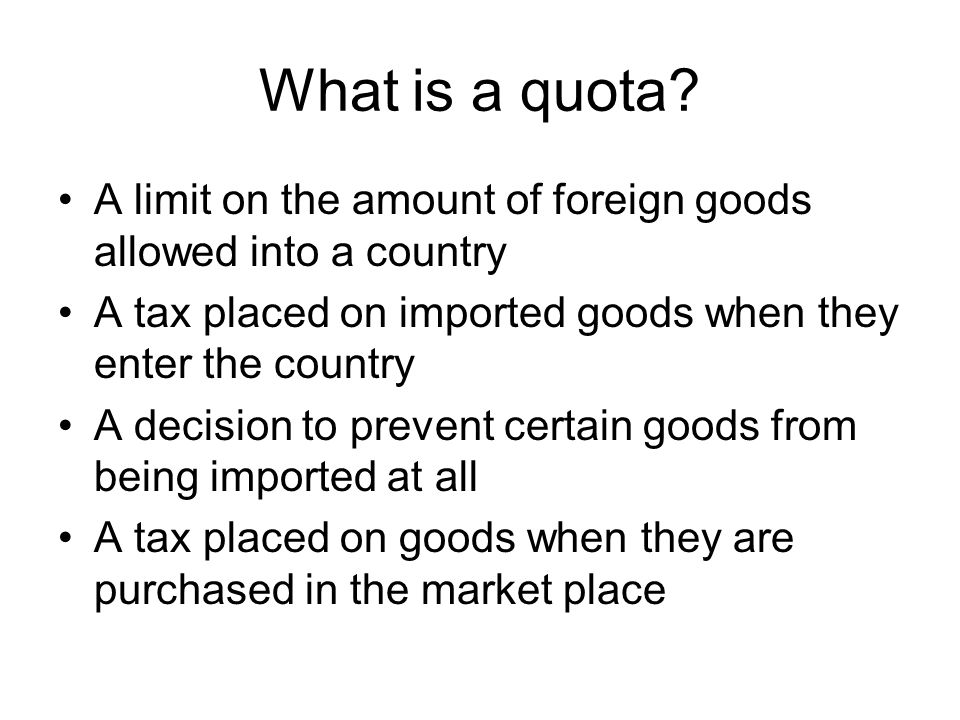 What is a quota A limit on the amount of foreign goods allowed into a country. A tax placed on imported goods when they enter the country.