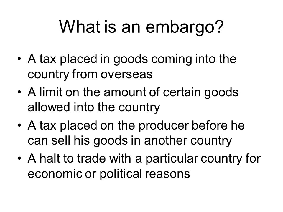 What is an embargo A tax placed in goods coming into the country from overseas. A limit on the amount of certain goods allowed into the country.