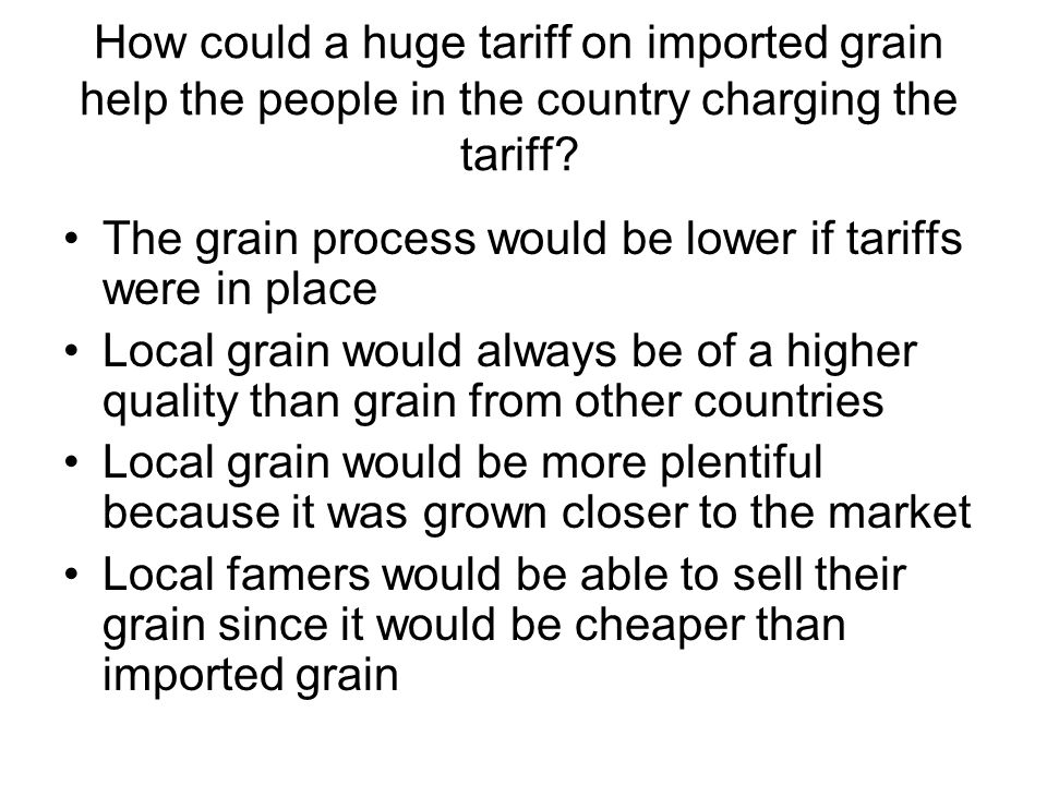 How could a huge tariff on imported grain help the people in the country charging the tariff