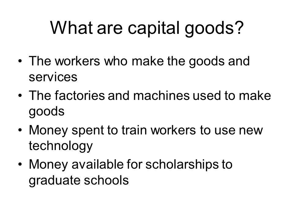 What are capital goods The workers who make the goods and services