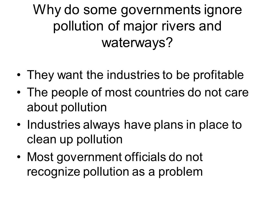 Why do some governments ignore pollution of major rivers and waterways