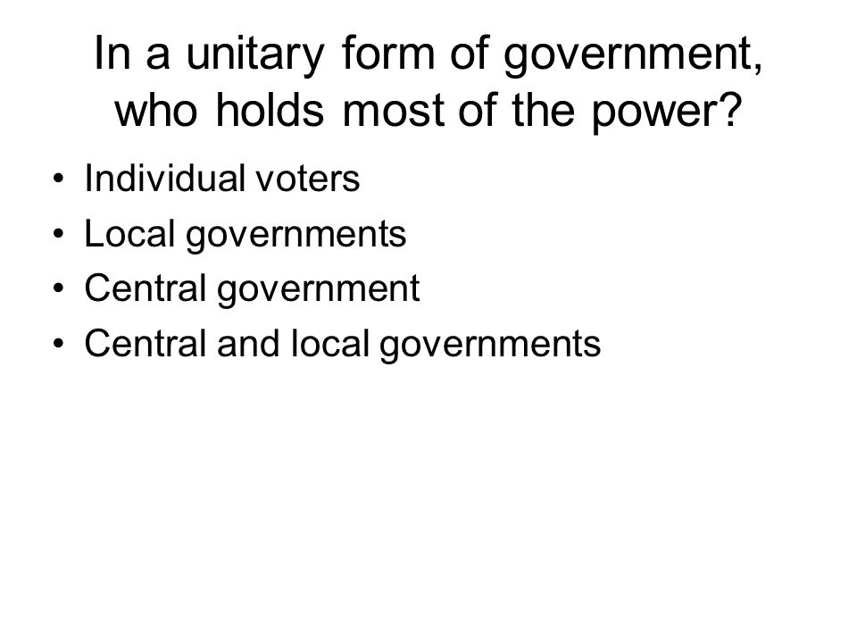 In a unitary form of government, who holds most of the power