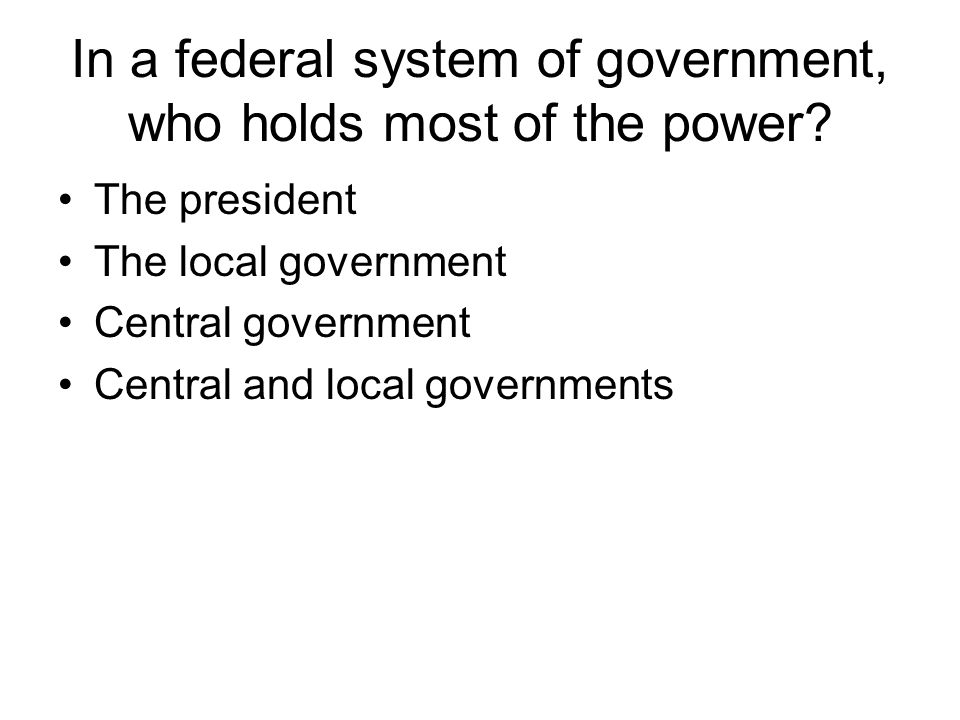 In a federal system of government, who holds most of the power
