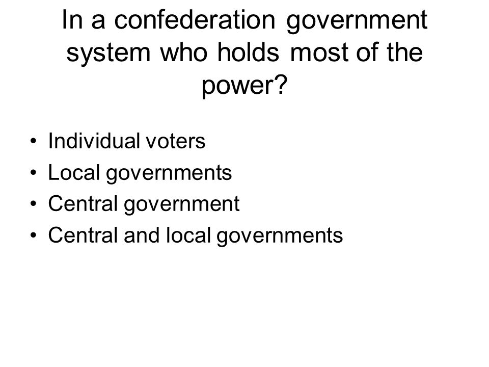 In a confederation government system who holds most of the power
