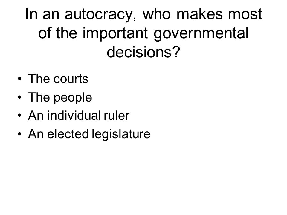 In an autocracy, who makes most of the important governmental decisions