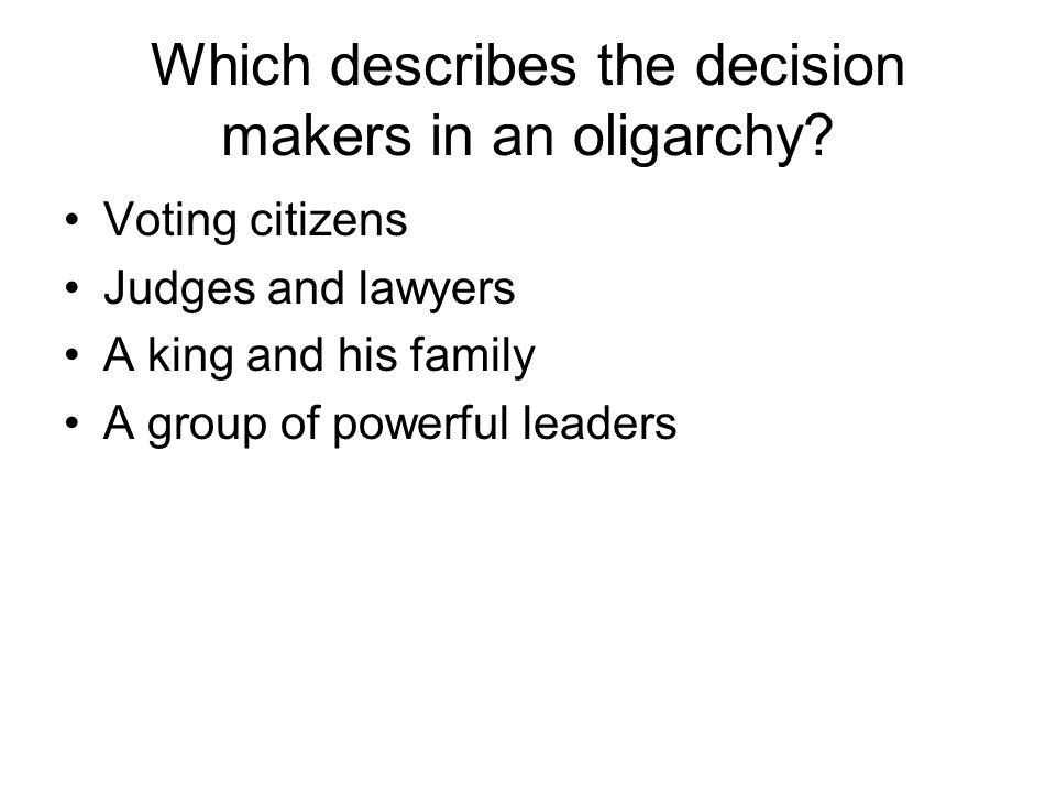 Which describes the decision makers in an oligarchy